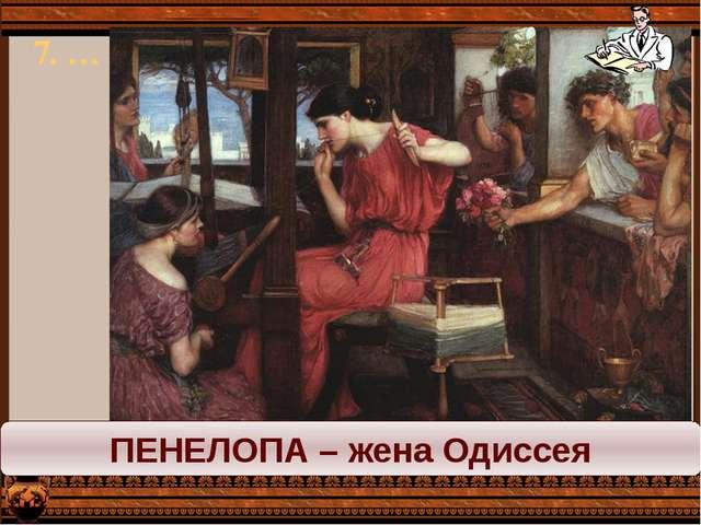 7. … ПЕНЕЛОПА – жена Одиссея
