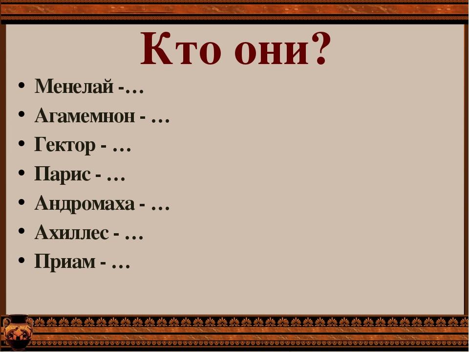 Менелай -… Агамемнон - … Гектор - … Парис - … Андромаха - … Ахиллес - … Приам...
