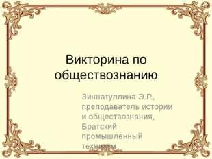 Викторина по обществознанию Зиннатуллина Э.Р., преподаватель истории и общест