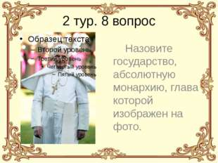 2 тур. 8 вопрос Назовите государство, абсолютную монархию, глава которой изоб