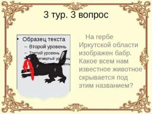 3 тур. 3 вопрос На гербе Иркутской области изображен бабр. Какое всем нам изв