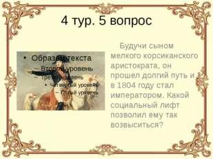 4 тур. 5 вопрос Будучи сыном мелкого корсиканского аристократа, он прошел дол