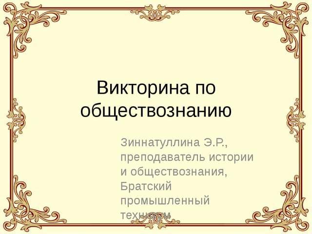 Викторина по обществознанию Зиннатуллина Э.Р., преподаватель истории и общест...