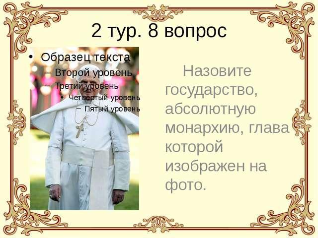 2 тур. 8 вопрос Назовите государство, абсолютную монархию, глава которой изоб...
