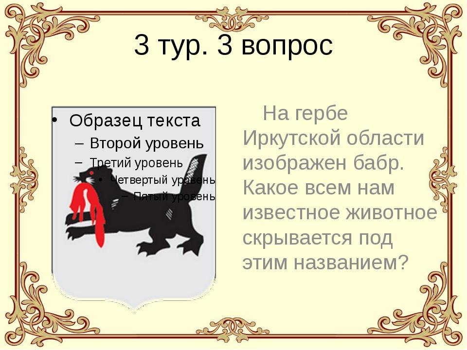 3 тур. 3 вопрос На гербе Иркутской области изображен бабр. Какое всем нам изв...