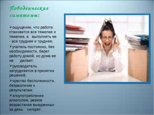Поведенческие симптомы: ощущение, что работа становится все тяжелее и тяжелее