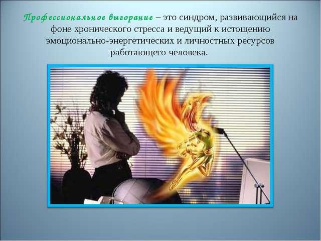 Профессиональное выгорание – это синдром, развивающийся на фоне хронического...