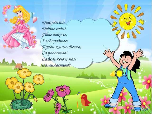 Дай, Весна, Добры годы! Годы добрые, Хлебородные! Приди к нам, Весна, Со радо...