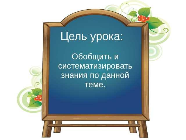 Цель урока: Обобщить и систематизировать знания по данной теме.