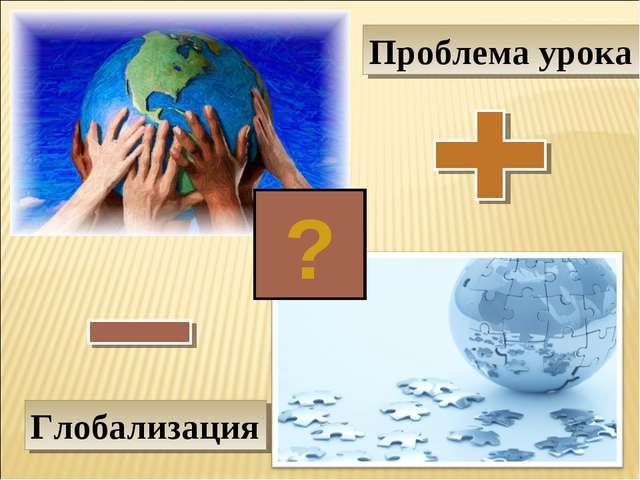 Проблема урока ? Глобализация