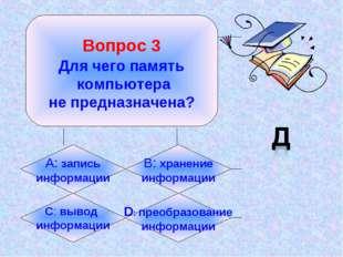 Вопрос 3 Для чего память компьютера не предназначена? А: запись информации B
