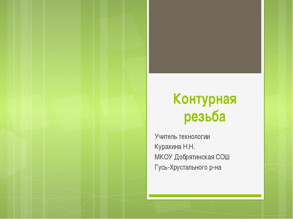 Контурная резьба Учитель технологии Курахина Н.Н. МКОУ Добрятинская СОШ Гусь-...