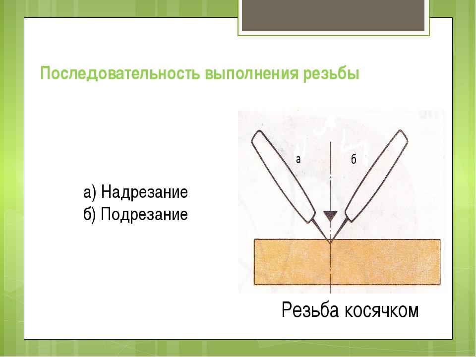 Резьба косячком Последовательность выполнения резьбы а) Надрезание б) Подреза...