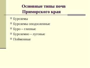 Основные типы почв Приморского края Буроземы Буроземы оподзоленные Буро – гл