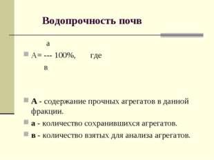 Водопрочность почв а А= --- 100%, где в А - содержание прочных агрегатов в д