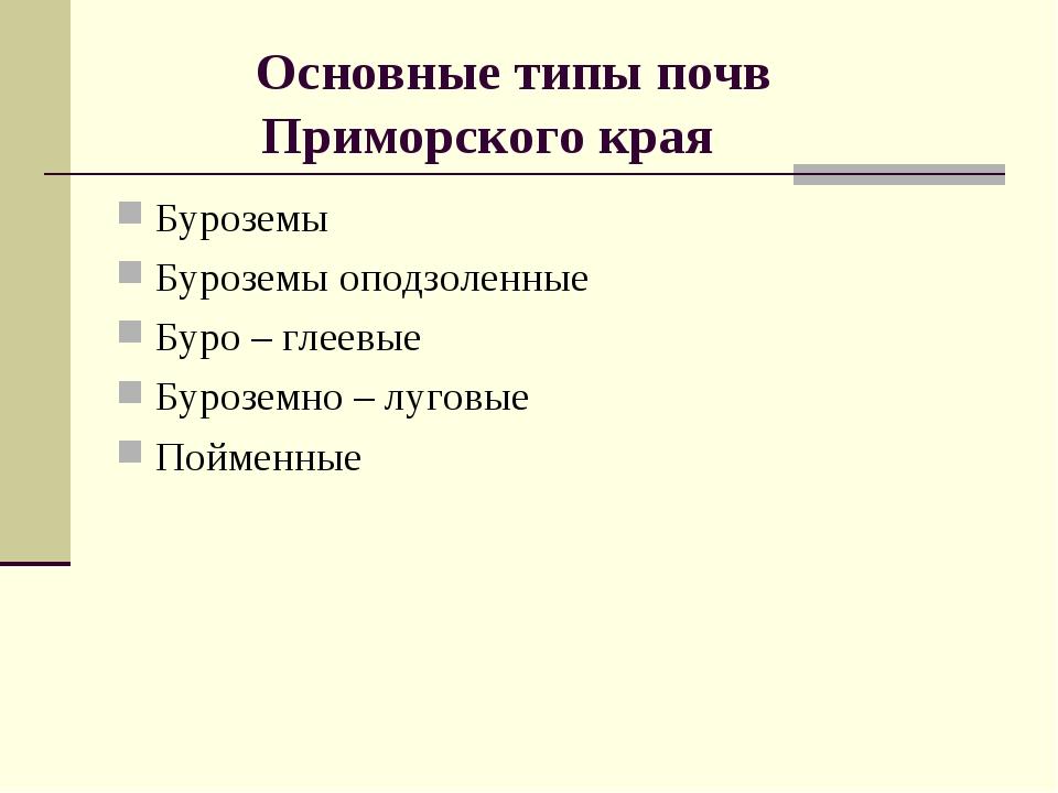 Основные типы почв Приморского края Буроземы Буроземы оподзоленные Буро – гл...