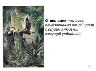 * Отшельник –человек, отказавшийся от общения с другими людьми, живущий уедин