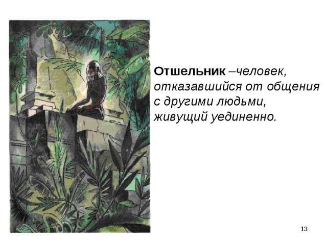 * Отшельник –человек, отказавшийся от общения с другими людьми, живущий уедин...