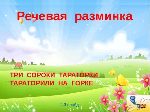 Речевая разминка ТРИ СОРОКИ ТАРАТОРКИ ТАРАТОРИЛИ НА ГОРКЕ 2-й слайд