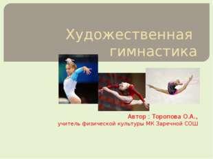 Художественная гимнастика Автор : Торопова О.А., учитель физической культуры
