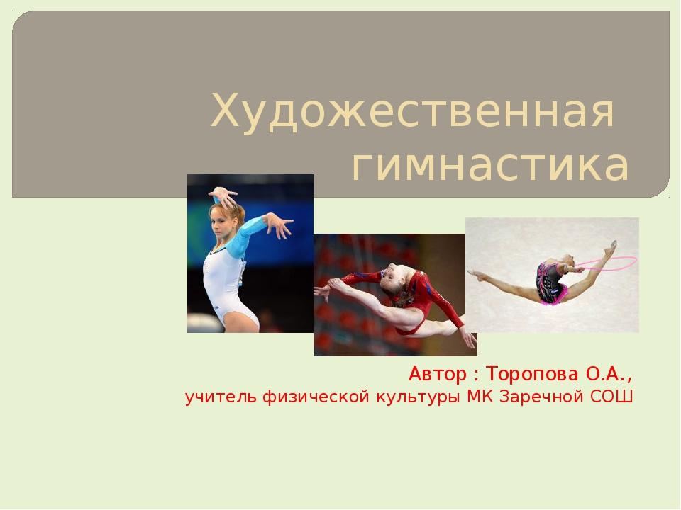 Художественная гимнастика Автор : Торопова О.А., учитель физической культуры...