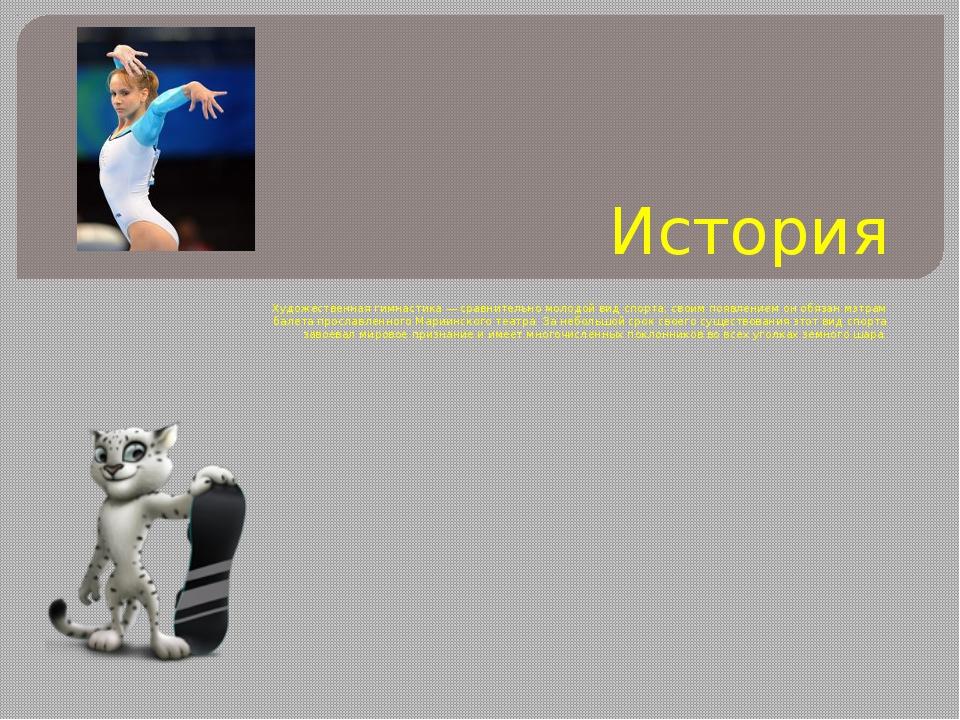 История Художественная гимнастика — сравнительно молодой вид спорта; своим по...