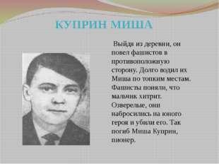 КУПРИН МИША  Выйдя из деревни, он повел фашистов в противоположную сторо