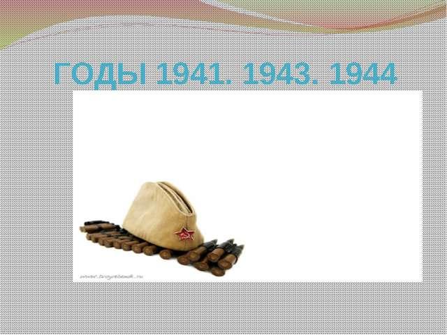 ГОДЫ 1941. 1943. 1944