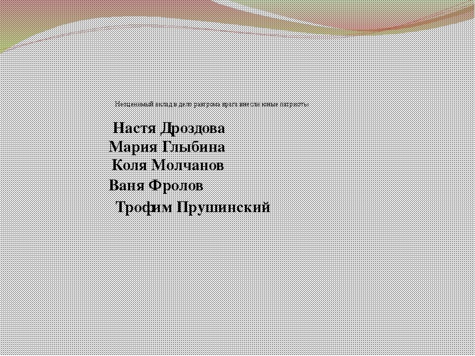 Неоценимый вклад в дело разгрома врага внесли юные патриоты Настя Дроздова М...