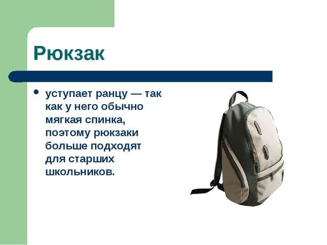 Рюкзак уступает ранцу — так как у него обычно мягкая спинка, поэтому рюкзаки...
