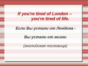 If you're tired of London – you're tired of life. Если Вы устали от Лондона