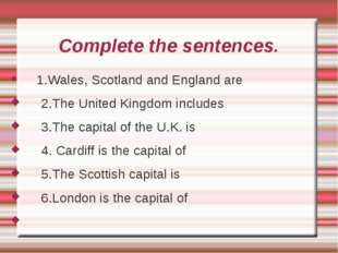 Complete the sentences. 1.Wales, Scotland and England are 2.The United Kingdo