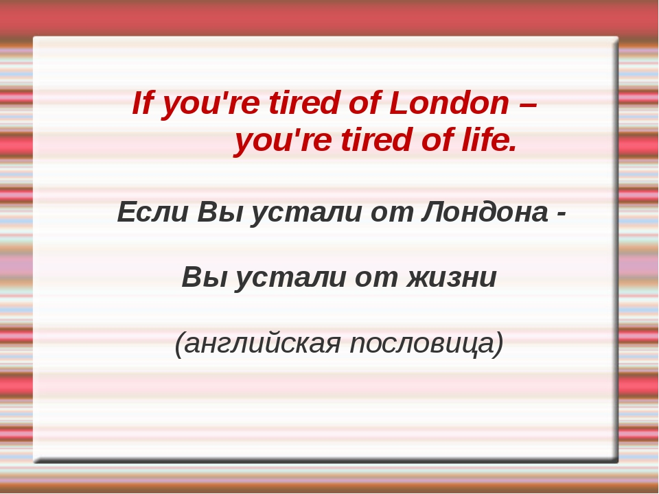 If you're tired of London – you're tired of life. Если Вы устали от Лондона...