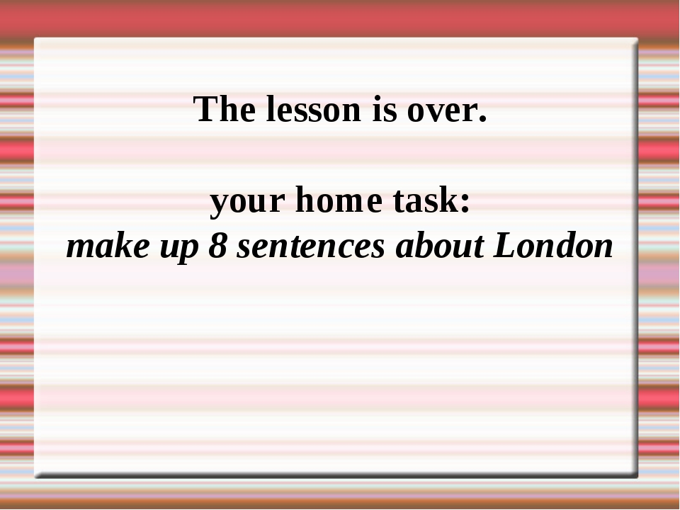 The lesson is over. your home task: make up 8 sentences about London