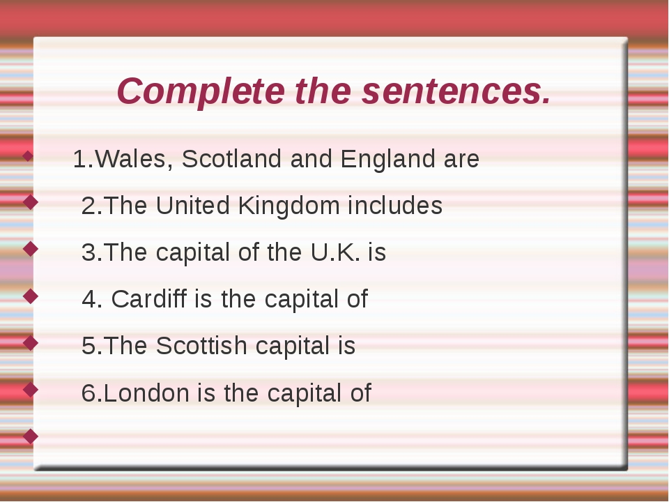 Complete the sentences. 1.Wales, Scotland and England are 2.The United Kingdo...