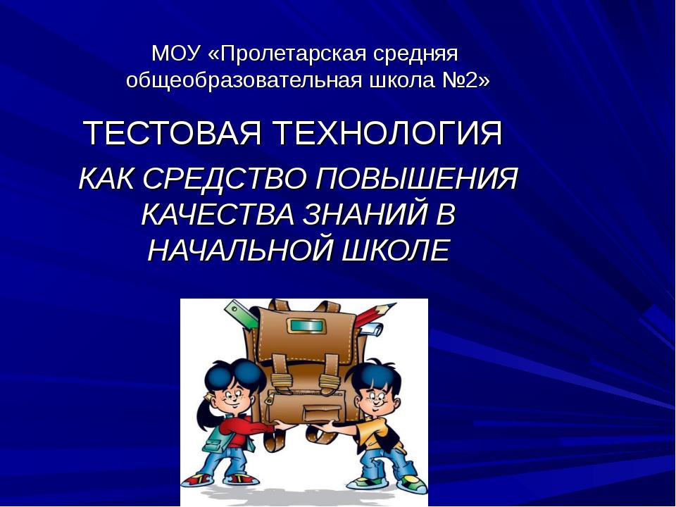 МОУ «Пролетарская средняя общеобразовательная школа №2» ТЕСТОВАЯ ТЕХНОЛОГИЯ К...
