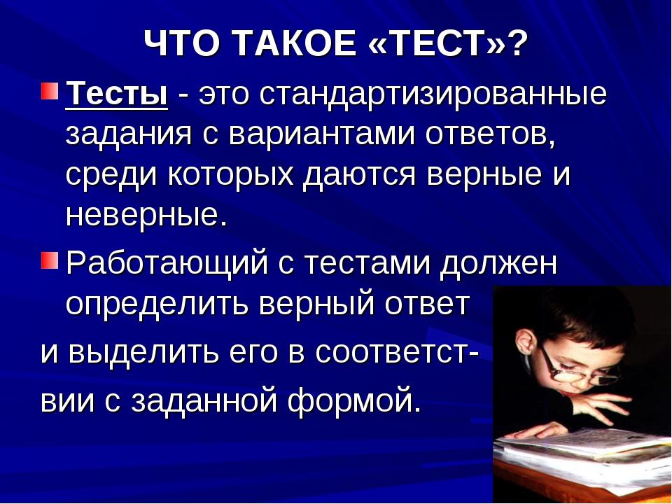 ЧТО ТАКОЕ «ТЕСТ»? Тесты - это стандартизированные задания с вариантами ответо...