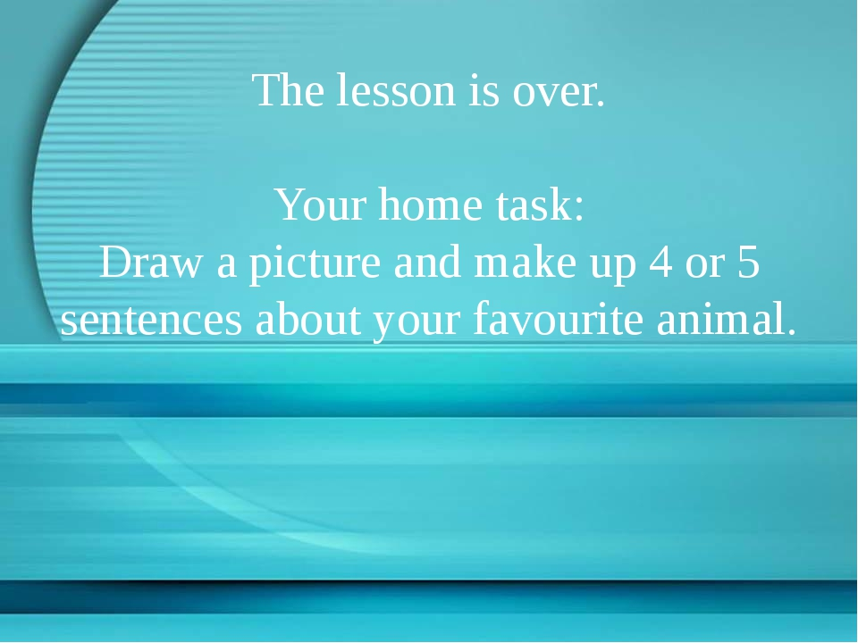 The lesson is over. Your home task: Draw a picture and make up 4 or 5 senten...