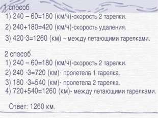 240 – 60=180 (км/ч)-скорость 2 тарелки. 2) 240+180=420 (км/ч)-скорость удале