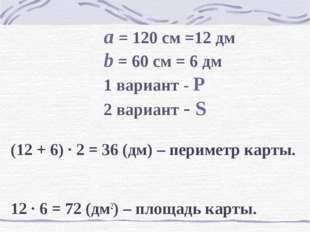 a = 120 см =12 дм b = 60 см = 6 дм 1 вариант - Р 2 вариант - S (12 +