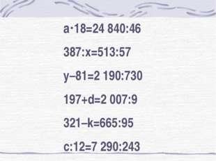 а18=24 840:46 387:х=513:57 у–81=2 190:730 197+d=2 007:9 321–k=665:95 с:12=7
