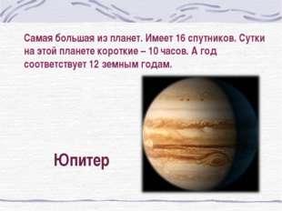 Самая большая из планет. Имеет 16 спутников. Сутки на этой планете короткие –