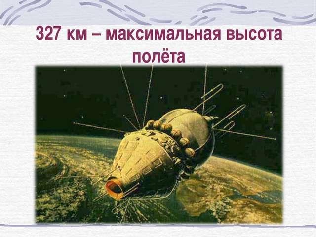327 км – максимальная высота полёта