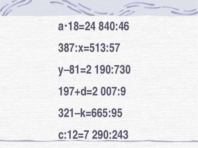 а18=24 840:46 387:х=513:57 у–81=2 190:730 197+d=2 007:9 321–k=665:95 с:12=7...