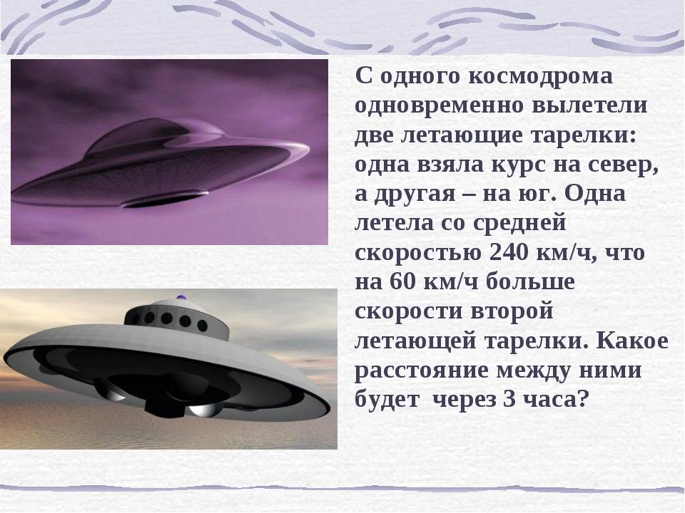 С одного космодрома одновременно вылетели две летающие тарелки: одна взяла к...