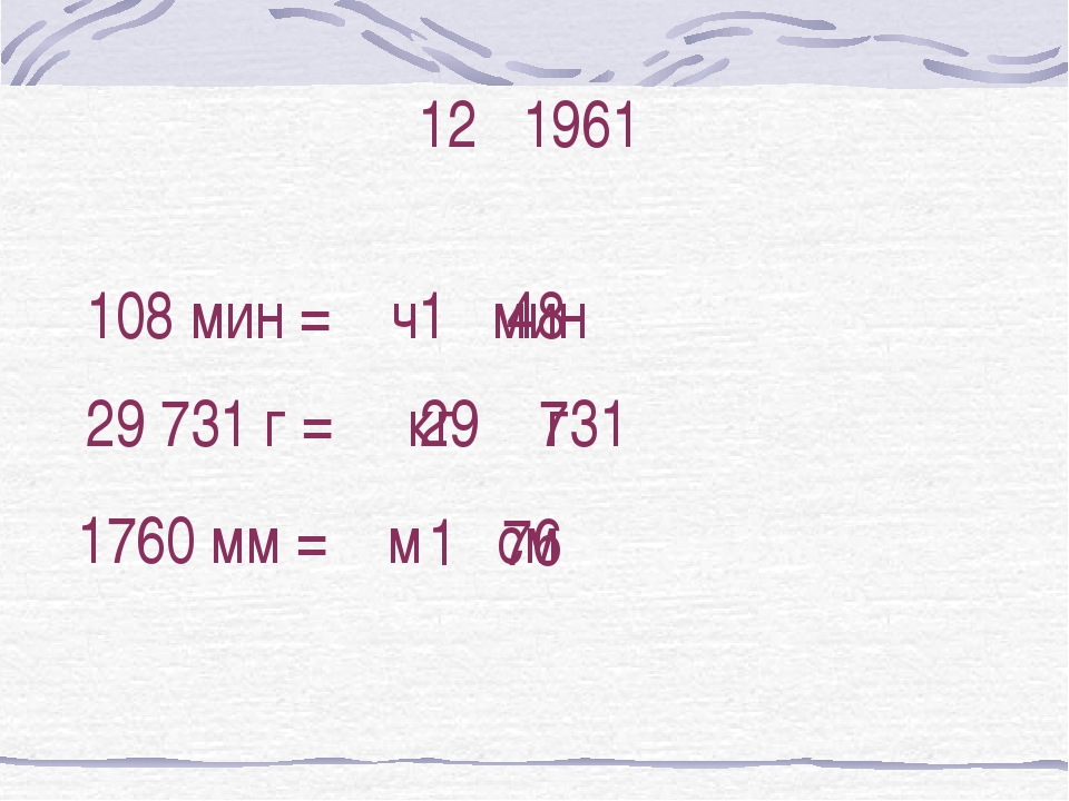 12 1961 29 731 г = кг г 29 731 1 76 1760 мм = м см 108 мин = ч мин 1 48