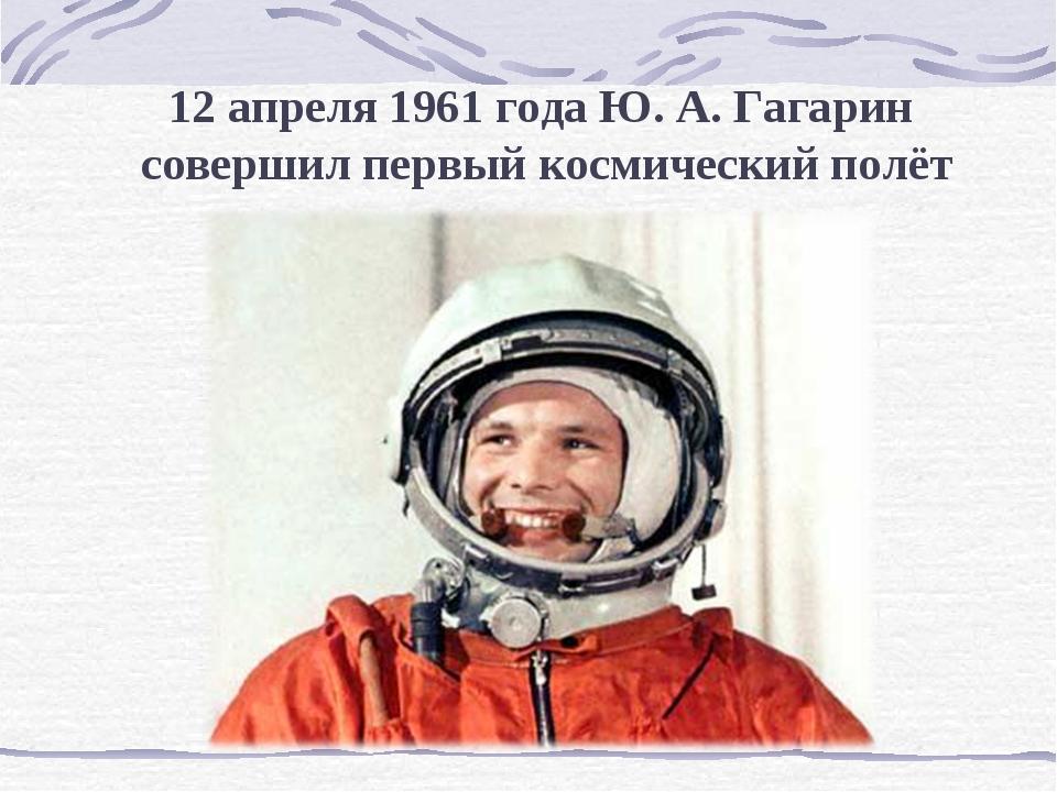 12 апреля 1961 года Ю. А. Гагарин совершил первый космический полёт