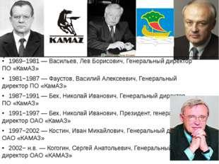 •1969−1981 — Васильев, Лев Борисович, Генеральный директор ПО «КамАЗ» •198