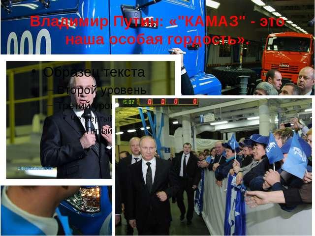 """Владимир Путин: «""""КАМАЗ"""" - это наша особая гордость»."""