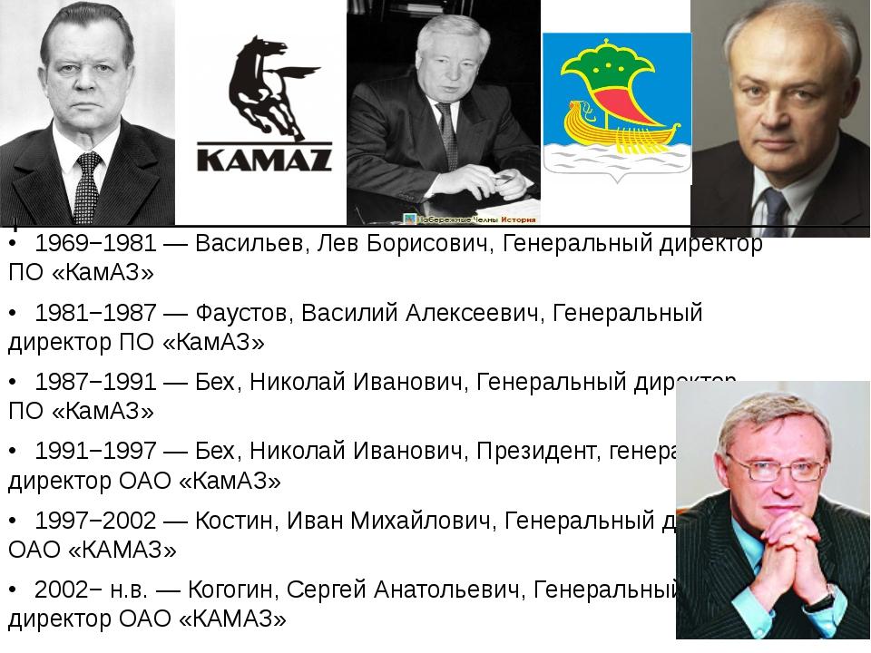 •1969−1981 — Васильев, Лев Борисович, Генеральный директор ПО «КамАЗ» •198...